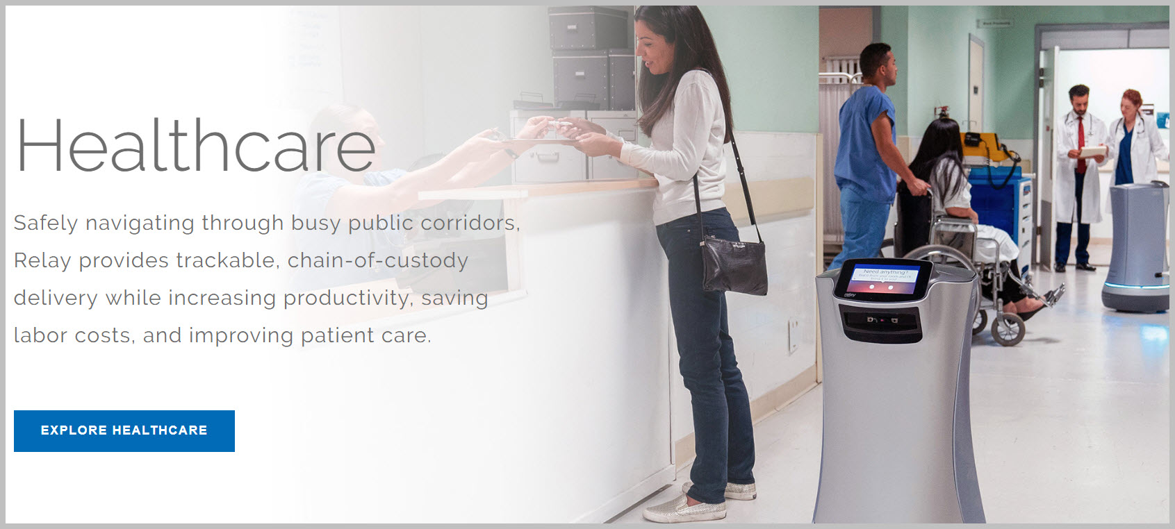 Safely navigating through busy public corridors, Relay provides trackable, chain-of-custody delivery while increasing productivity, saving labor costs, and improving patient care.